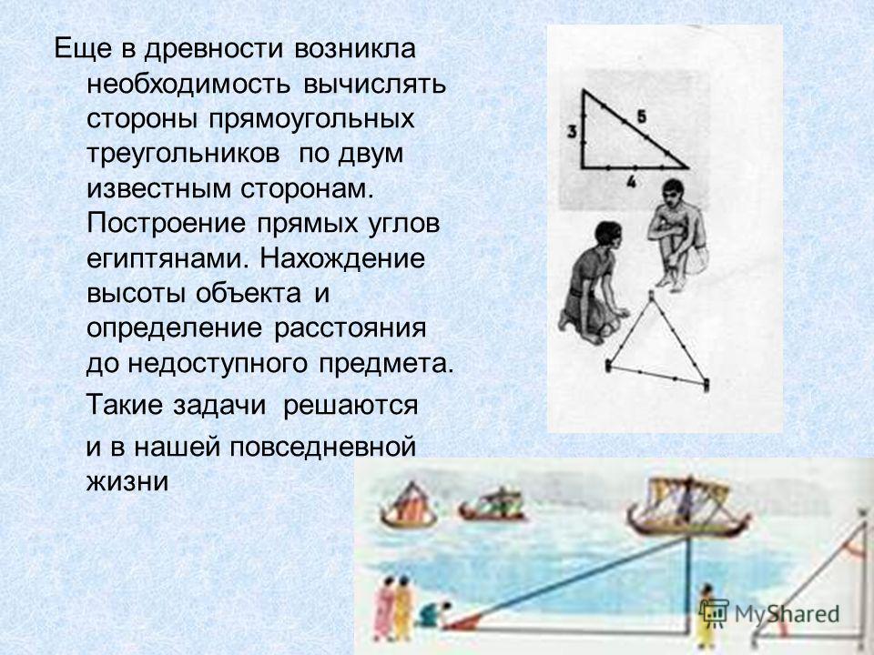 Еще в древности возникла необходимость вычислять стороны прямоугольных треугольников по двум известным сторонам. Построение прямых углов египтянами. Нахождение высоты объекта и определение расстояния до недоступного предмета. Такие задачи решаются и