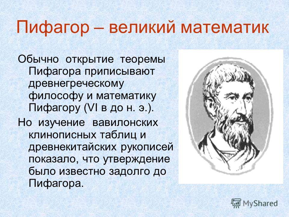 Пифагор – великий математик Обычно открытие теоремы Пифагора приписывают древнегреческому философу и математику Пифагору (VI в до н. э.). Но изучение вавилонских клинописных таблиц и древнекитайских рукописей показало, что утверждение было известно з