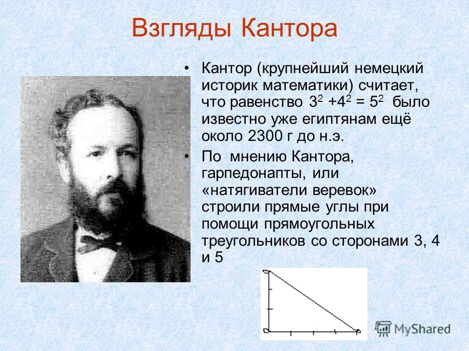 Взгляды Кантора Кантор (крупнейший немецкий историк математики) считает, что равенство 3 2 +4 2 = 5 2 было известно уже египтянам ещё около 2300 г до н.э. По мнению Кантора, гарпедонапты, или «натягиватели веревок» строили прямые углы при помощи прям