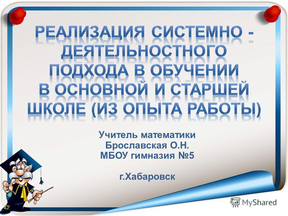 Учитель математики Брославская О.Н. МБОУ гимназия 5 г.Хабаровск