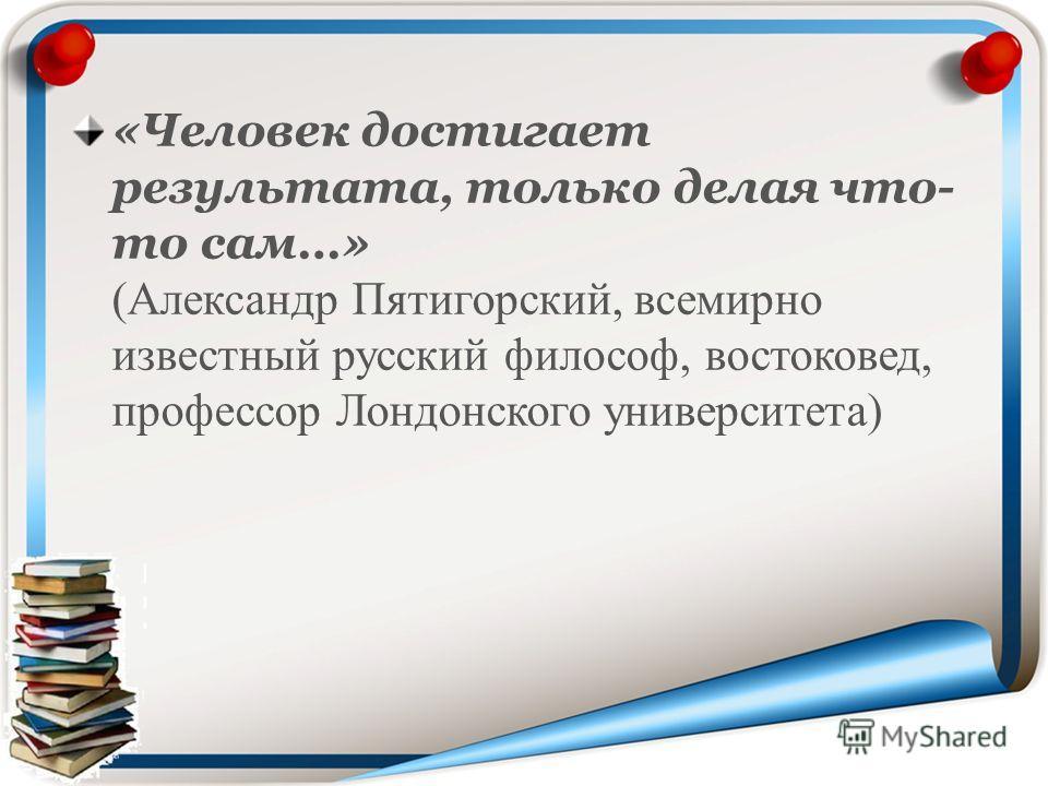 «Человек достигает результата, только делая что- то сам…» (Александр Пятигорский, всемирно известный русский философ, востоковед, профессор Лондонского университета)