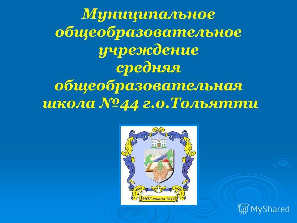 Муниципальное общеобразовательное учреждение средняя общеобразовательная школа 44 г.о.Тольятти
