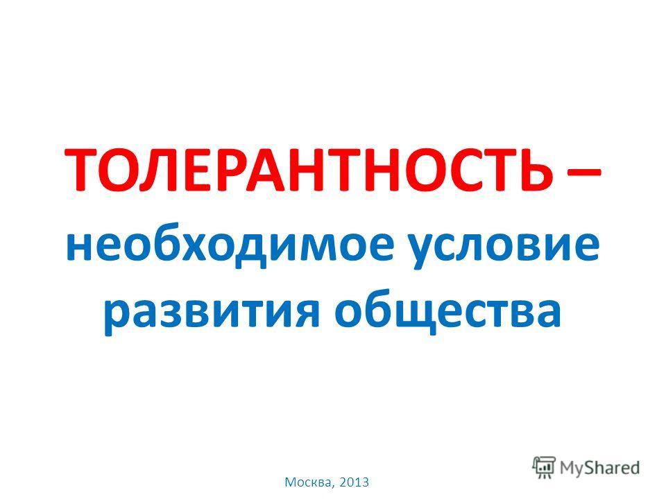 ТОЛЕРАНТНОСТЬ – необходимое условие развития общества Москва, 2013