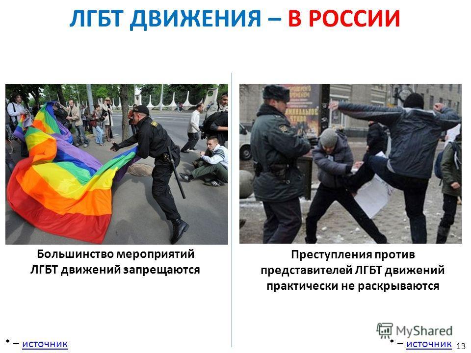 ЛГБТ ДВИЖЕНИЯ – В РОССИИ * – источникисточник* – источникисточник Большинство мероприятий ЛГБТ движений запрещаются Преступления против представителей ЛГБТ движений практически не раскрываются 13