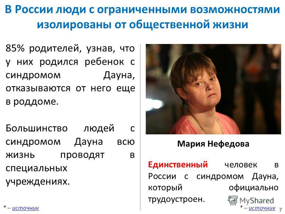 Мария Нефедова Единственный человек в России с синдромом Дауна, который официально трудоустроен. * – источникисточник 85% родителей, узнав, что у них родился ребенок с синдромом Дауна, отказываются от него еще в роддоме. Большинство людей с синдромом