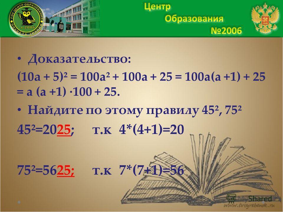 Доказательство: (10а + 5)² = 100a² + 100a + 25 = 100a(a +1) + 25 = a (a +1) ·100 + 25. Найдите по этому правилу 45², 75² 45²=2025; т.к 4*(4+1)=20 75²=5625; т.к 7*(7+1)=56
