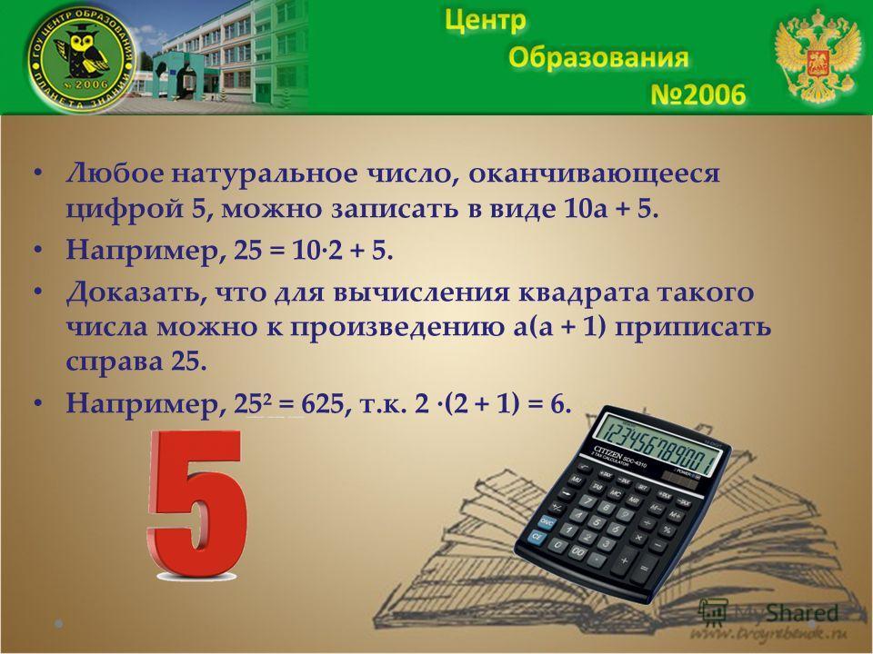 Любое натуральное число, оканчивающееся цифрой 5, можно записать в виде 10а + 5. Например, 25 = 10·2 + 5. Доказать, что для вычисления квадрата такого числа можно к произведению а(а + 1) приписать справа 25. Например, 25² = 625, т.к. 2 ·(2 + 1) = 6.