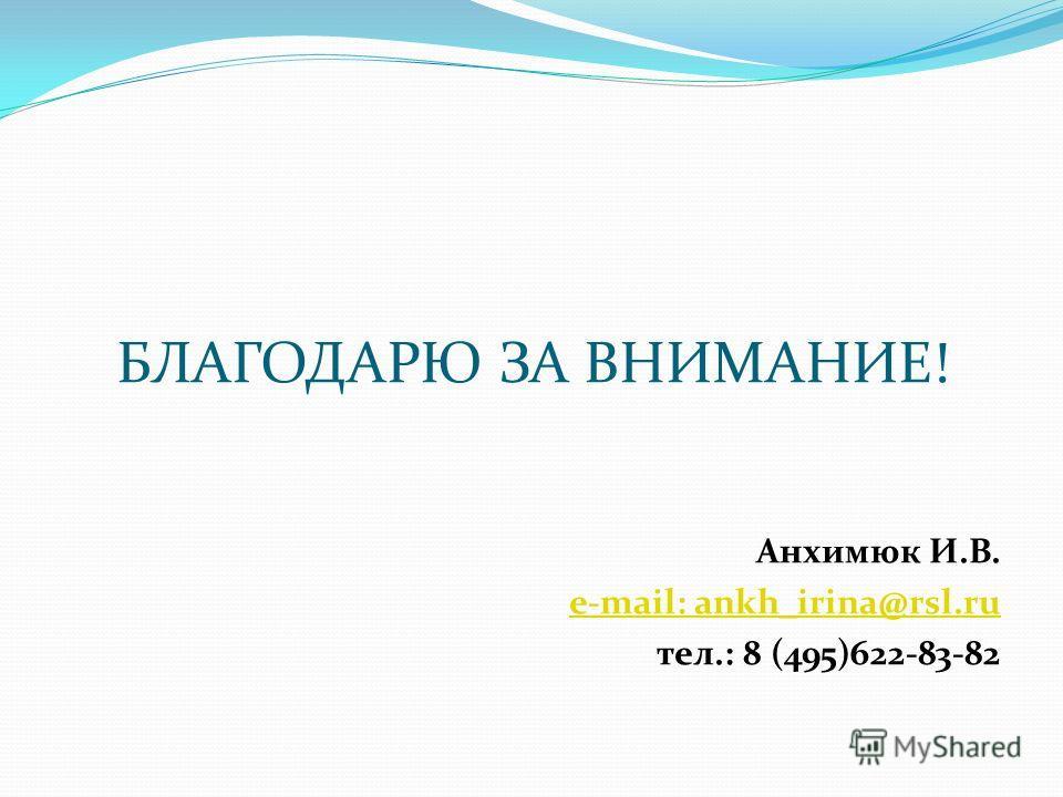 БЛАГОДАРЮ ЗА ВНИМАНИЕ! Анхимюк И.В. e-mail: ankh_irina@rsl.ru тел.: 8 (495)622-83-82