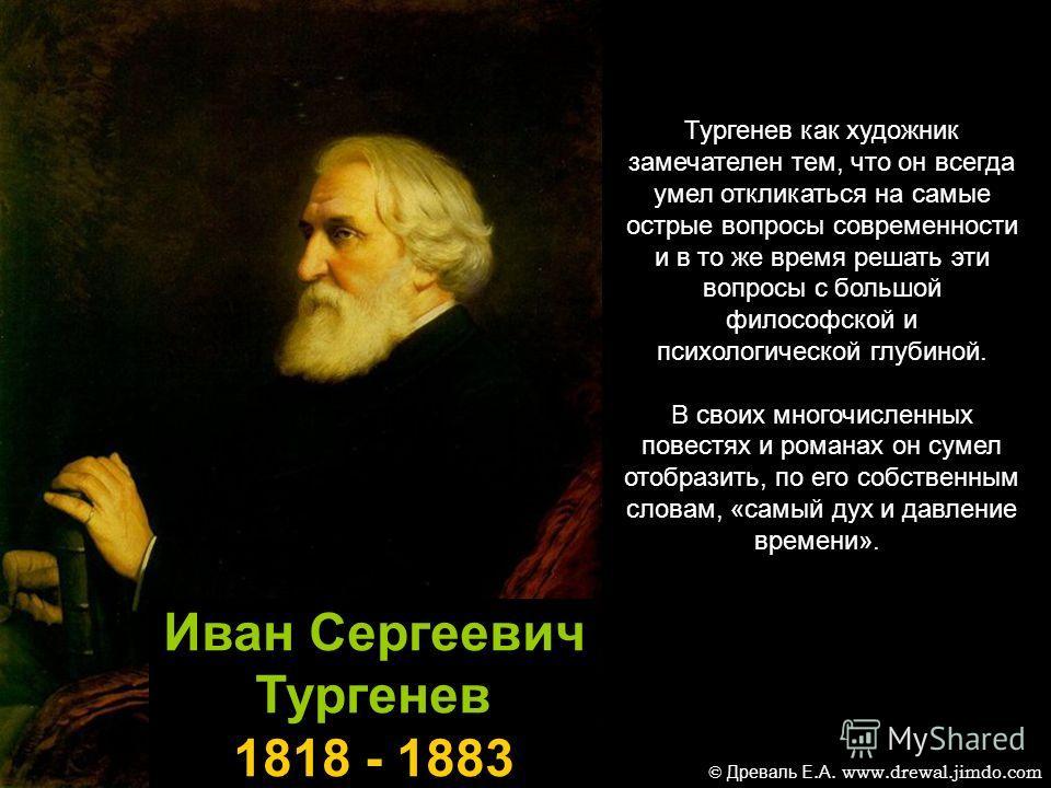 Иван Сергеевич Тургенев 1818 - 1883 Тургенев как художник замечателен тем, что он всегда умел откликаться на самые острые вопросы современности и в то же время решать эти вопросы с большой философской и психологической глубиной. В своих многочисленны