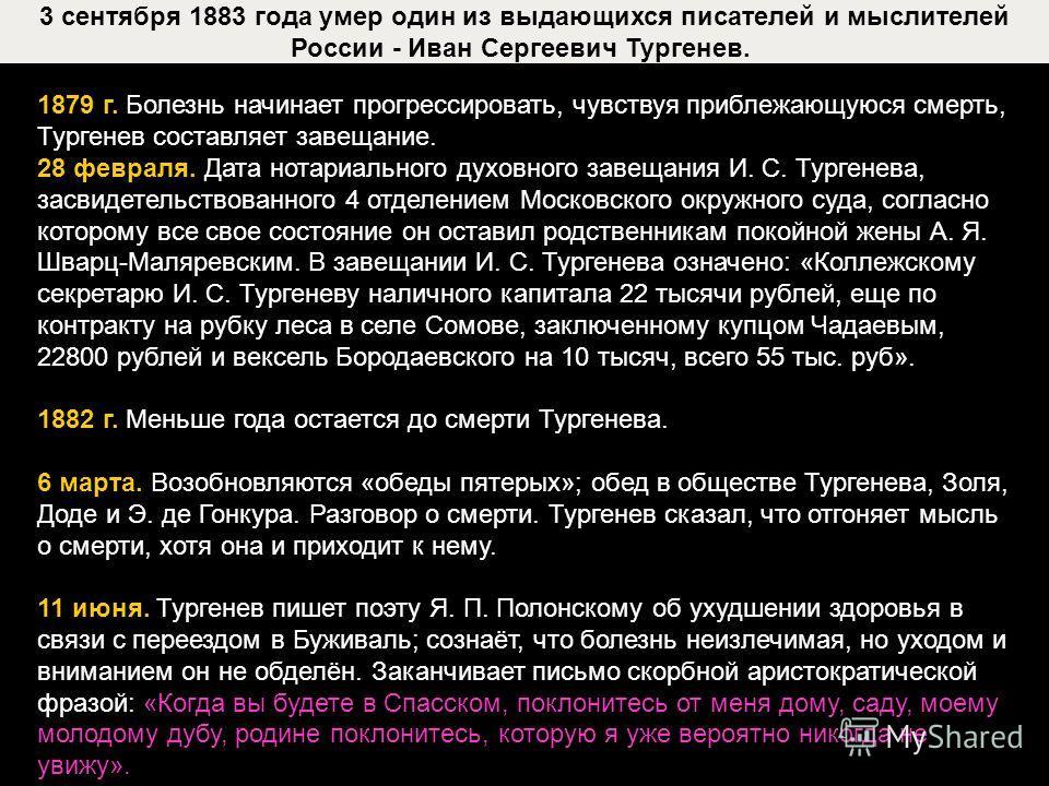 3 сентября 1883 года умер один из выдающихся писателей и мыслителей России - Иван Сергеевич Тургенев. 1879 г. Болезнь начинает прогрессировать, чувствуя приблежающуюся смерть, Тургенев составляет завещание. 28 февраля. Дата нотариального духовного за