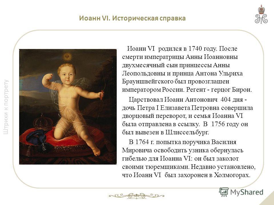 Штрихи к портрету Иоанн VI. Историческая справка Иоанн VI родился в 1740 году. После смерти императрицы Анны Иоанновны двухмесячный сын принцессы Анны Леопольдовны и принца Антона Ульриха Брауншвейгского был провозглашен императором России. Регент -