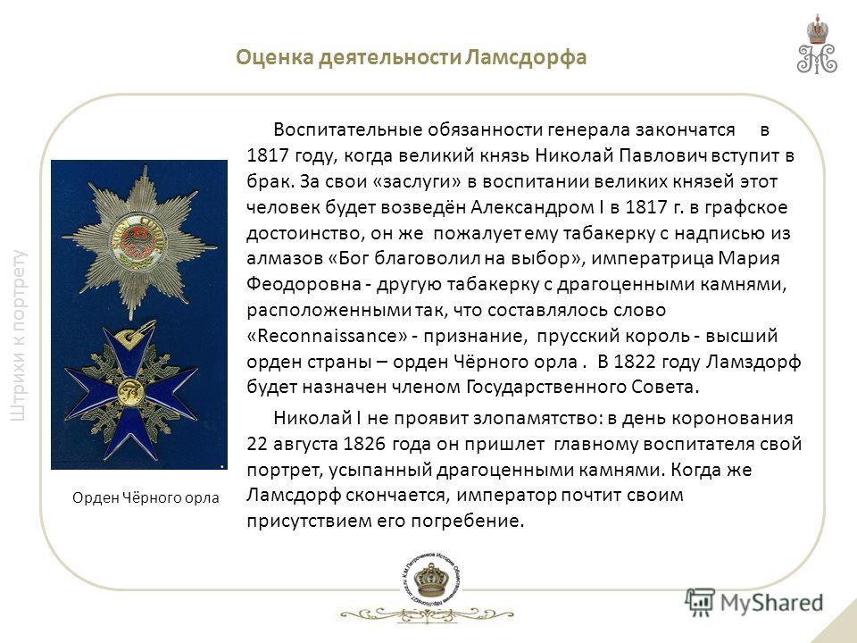 Штрихи к портрету Оценка деятельности Ламсдорфа Воспитательные обязанности генерала закончатся в 1817 году, когда великий князь Николай Павлович вступит в брак. За свои «заслуги» в воспитании великих князей этот человек будет возведён Александром I в