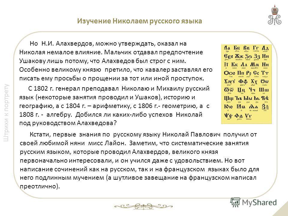 Штрихи к портрету Изучение Николаем русского языка Но Н.И. Алахвердов, можно утверждать, оказал на Николая немалое влияние. Мальчик отдавал предпочтение Ушакову лишь потому, что Алахведов был строг с ним. Особенно великому князю претило, что кавалер