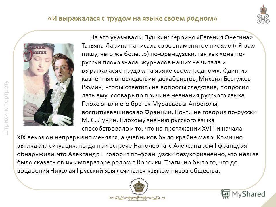 Штрихи к портрету «И выражалася с трудом на языке своем родном» На это указывал и Пушкин: героиня «Евгения Онегина» Татьяна Ларина написала свое знаменитое письмо («Я вам пишу, чего же боле…») по-французски, так как «она по- русски плохо знала, журна