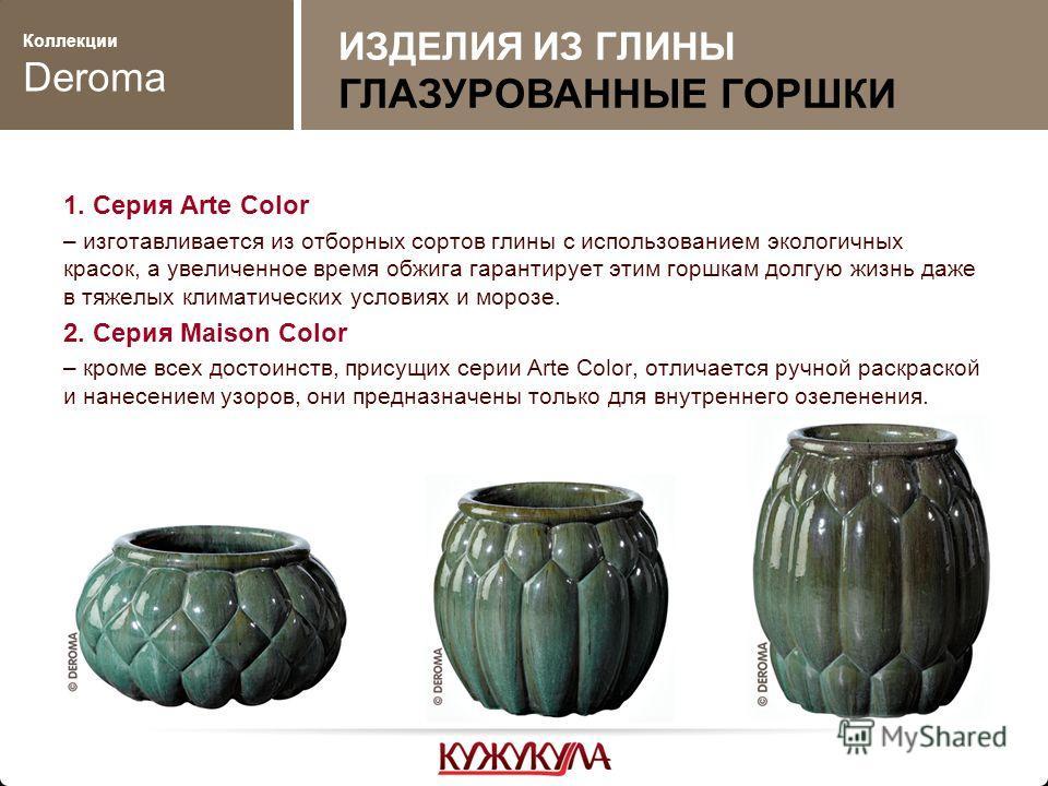 Коллекции Deroma 1. Серия Arte Color – изготавливается из отборных сортов глины с использованием экологичных красок, а увеличенное время обжига гарантирует этим горшкам долгую жизнь даже в тяжелых климатических условиях и морозе. 2. Серия Maison Colo