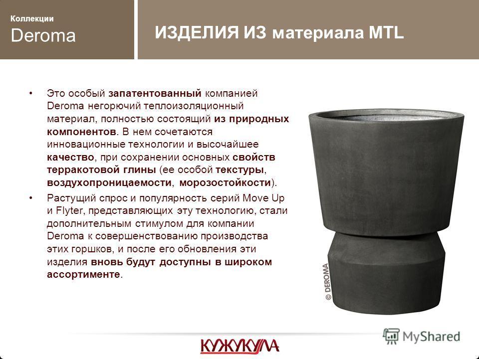 Коллекции Deroma Это особый запатентованный компанией Deroma негорючий теплоизоляционный материал, полностью состоящий из природных компонентов. В нем сочетаются инновационные технологии и высочайшее качество, при сохранении основных свойств терракот