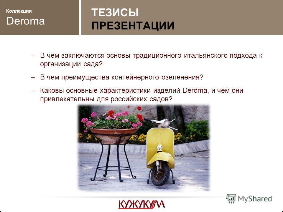 Коллекции Deroma –В чем заключаются основы традиционного итальянского подхода к организации сада? –В чем преимущества контейнерного озеленения? –Каковы основные характеристики изделий Deroma, и чем они привлекательны для российских садов? ТЕЗИСЫ: ПРЕ