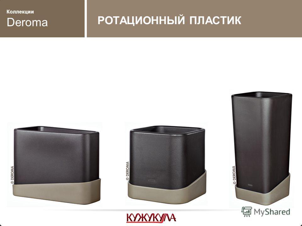 Коллекции Deroma РОТАЦИОННЫЙ ПЛАСТИК