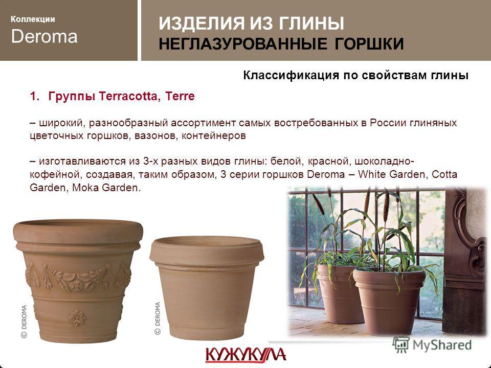 Коллекции Deroma 1.Группы Terracotta, Terre – широкий, разнообразный ассортимент самых востребованных в России глиняных цветочных горшков, вазонов, контейнеров – изготавливаются из 3-х разных видов глины: белой, красной, шоколадно- кофейной, создавая