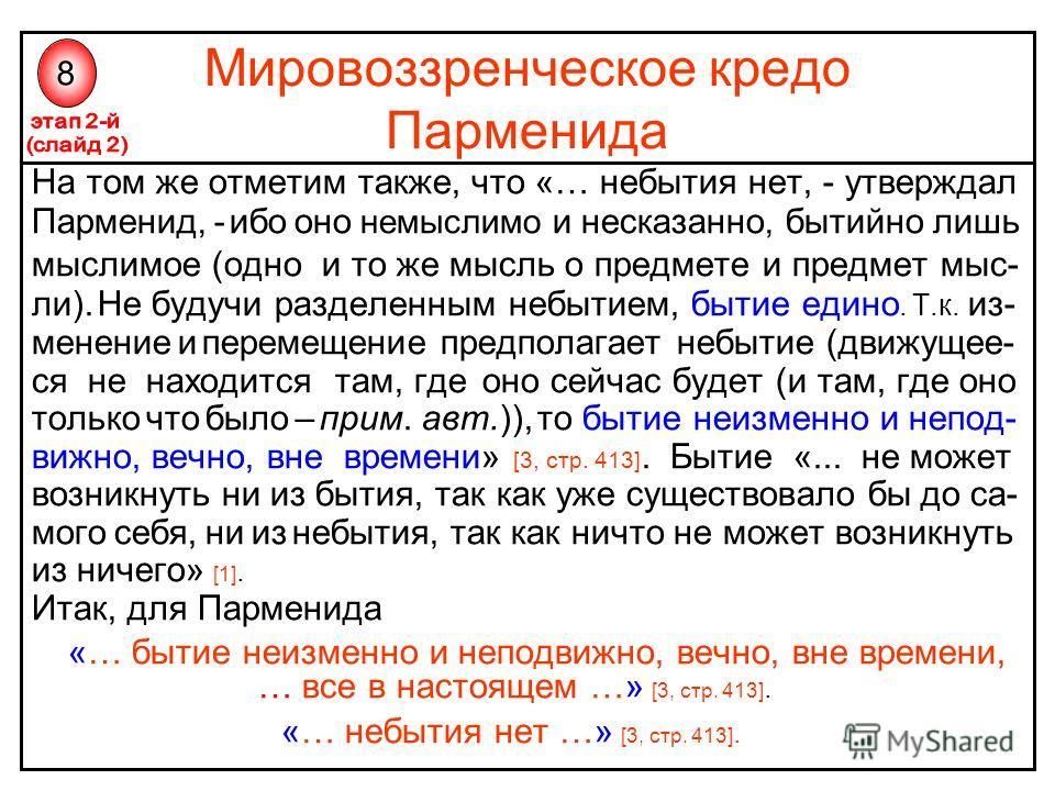 Мировоззренческое кредо Парменида На том же отметим также, что «… небытия нет, - утверждал Парменид, - ибо оно немыслимо и несказанно, бытийно лишь мыслимое (одно и то же мысль о предмете и предмет мыс- ли). Не будучи разделенным небытием, бытие един