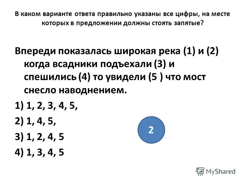 2 В каком варианте ответа правильно указаны все цифры, на месте которых в предложении должны стоять запятые? Впереди показалась широкая река (1) и (2) когда всадники подъехали (3) и спешились (4) то увидели (5 ) что мост снесло наводнением. 1) 1, 2,