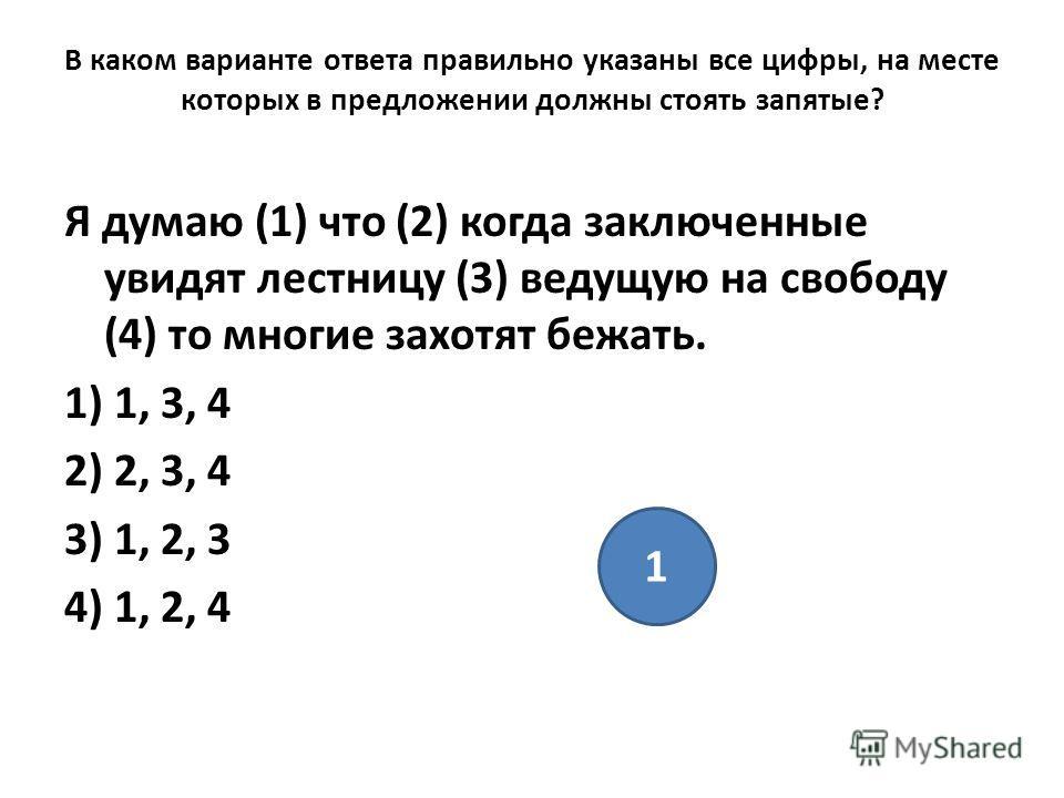 В каком варианте ответа правильно указаны все цифры, на месте которых в предложении должны стоять запятые? Я думаю (1) что (2) когда заключенные увидят лестницу (3) ведущую на свободу (4) то многие захотят бежать. 1) 1, 3, 4 2) 2, 3, 4 3) 1, 2, 3 4)