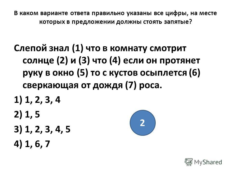 В каком варианте ответа правильно указаны все цифры, на месте которых в предложении должны стоять запятые? Слепой знал (1) что в комнату смотрит солнце (2) и (3) что (4) если он протянет руку в окно (5) то с кустов осыплется (6) сверкающая от дождя (
