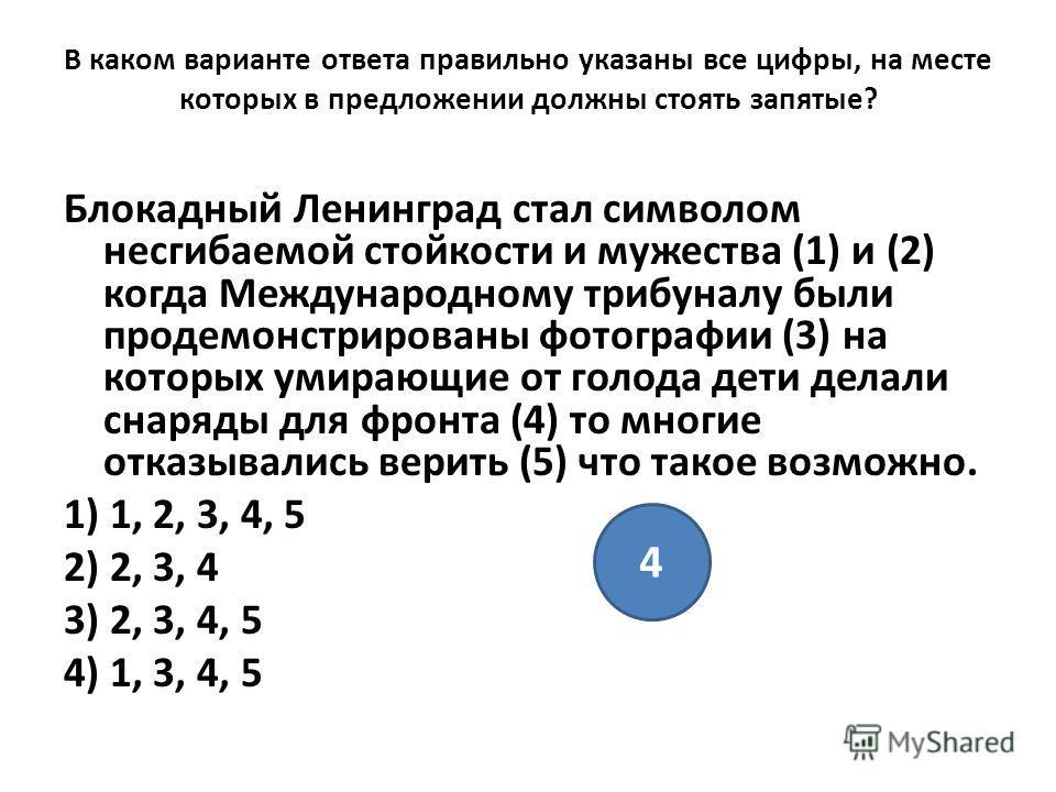 В каком варианте ответа правильно указаны все цифры, на месте которых в предложении должны стоять запятые? Блокадный Ленинград стал символом несгибаемой стойкости и мужества (1) и (2) когда Международному трибуналу были продемонстрированы фотографии