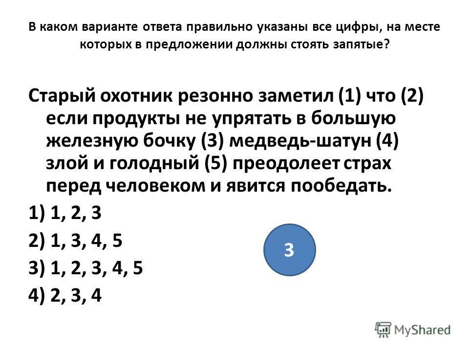 В каком варианте ответа правильно указаны все цифры, на месте которых в предложении должны стоять запятые? Старый охотник резонно заметил (1) что (2) если продукты не упрятать в большую железную бочку (3) медведь-шатун (4) злой и голодный (5) преодол