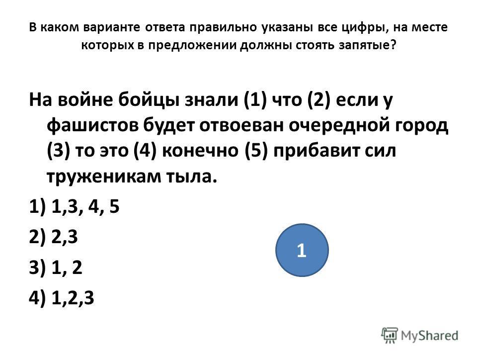 В каком варианте ответа правильно указаны все цифры, на месте которых в предложении должны стоять запятые? На войне бойцы знали (1) что (2) если у фашистов будет отвоеван очередной город (3) то это (4) конечно (5) прибавит сил труженикам тыла. 1) 1,3