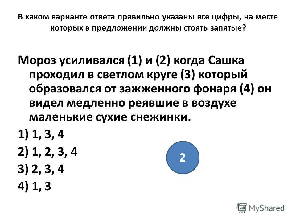 В каком варианте ответа правильно указаны все цифры, на месте которых в предложении должны стоять запятые? Мороз усиливался (1) и (2) когда Сашка проходил в светлом круге (3) который образовался от зажженного фонаря (4) он видел медленно реявшие в во