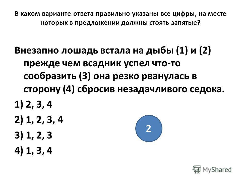 В каком варианте ответа правильно указаны все цифры, на месте которых в предложении должны стоять запятые? Внезапно лошадь встала на дыбы (1) и (2) прежде чем всадник успел что-то сообразить (3) она резко рванулась в сторону (4) сбросив незадачливого