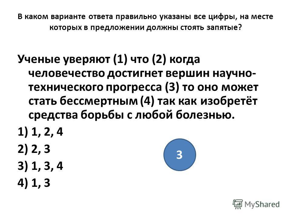 В каком варианте ответа правильно указаны все цифры, на месте которых в предложении должны стоять запятые? Ученые уверяют (1) что (2) когда человечество достигнет вершин научно- технического прогресса (3) то оно может стать бессмертным (4) так как из