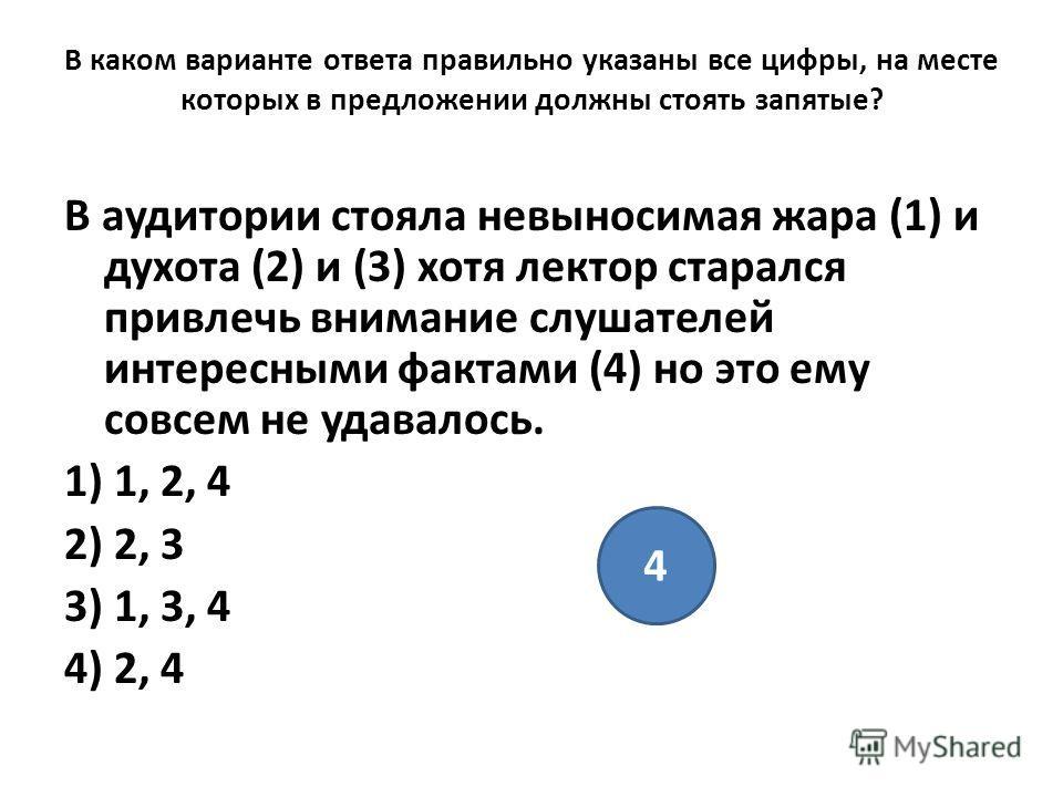 В каком варианте ответа правильно указаны все цифры, на месте которых в предложении должны стоять запятые? В аудитории стояла невыносимая жара (1) и духота (2) и (3) хотя лектор старался привлечь внимание слушателей интересными фактами (4) но это ему