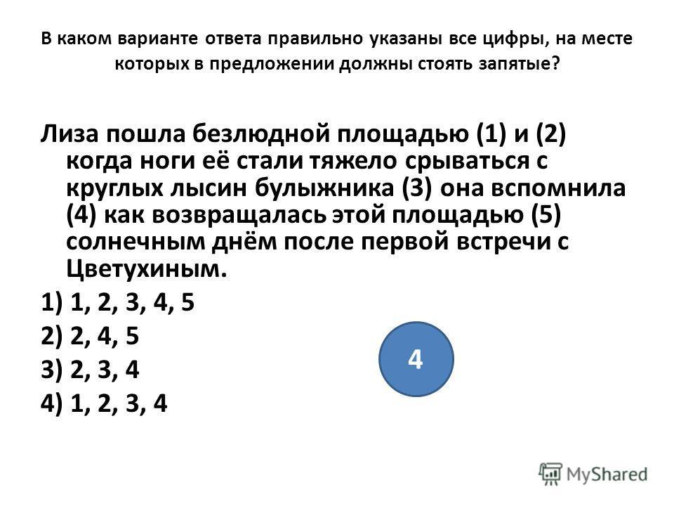 В каком варианте ответа правильно указаны все цифры, на месте которых в предложении должны стоять запятые? Лиза пошла безлюдной площадью (1) и (2) когда ноги её стали тяжело срываться с круглых лысин булыжника (3) она вспомнила (4) как возвращалась э