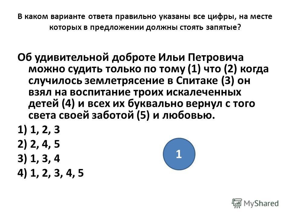 В каком варианте ответа правильно указаны все цифры, на месте которых в предложении должны стоять запятые? Об удивительной доброте Ильи Петровича можно судить только по тому (1) что (2) когда случилось землетрясение в Спитаке (3) он взял на воспитани