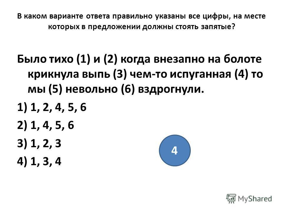 В каком варианте ответа правильно указаны все цифры, на месте которых в предложении должны стоять запятые? Было тихо (1) и (2) когда внезапно на болоте крикнула выпь (3) чем-то испуганная (4) то мы (5) невольно (6) вздрогнули. 1) 1, 2, 4, 5, 6 2) 1,
