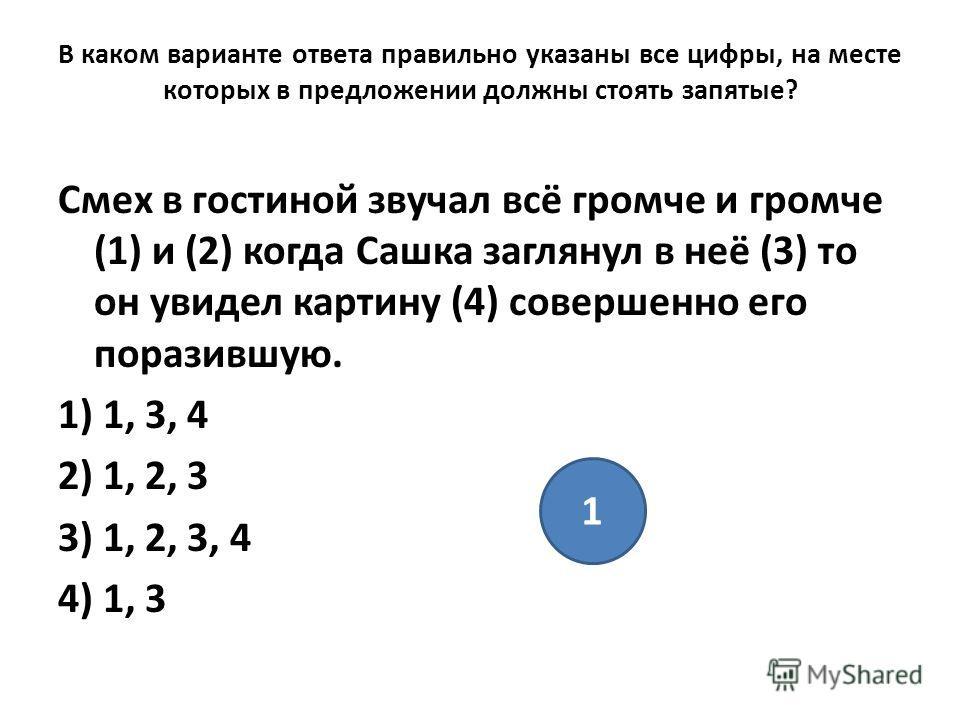 В каком варианте ответа правильно указаны все цифры, на месте которых в предложении должны стоять запятые? Смех в гостиной звучал всё громче и громче (1) и (2) когда Сашка заглянул в неё (3) то он увидел картину (4) совершенно его поразившую. 1) 1, 3