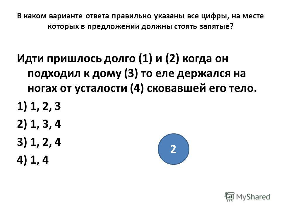 В каком варианте ответа правильно указаны все цифры, на месте которых в предложении должны стоять запятые? Идти пришлось долго (1) и (2) когда он подходил к дому (3) то еле держался на ногах от усталости (4) сковавшей его тело. 1) 1, 2, 3 2) 1, 3, 4