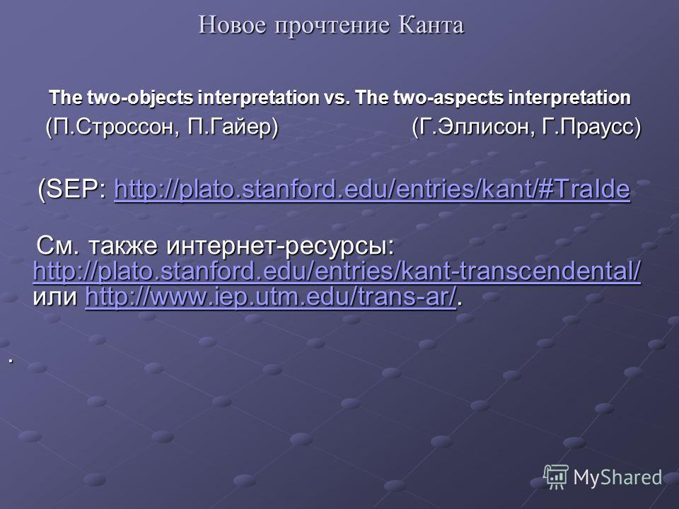 Новое прочтение Канта The two-objects interpretation vs. The two-aspects interpretation (П.Строссон, П.Гайер) (Г.Эллисон, Г.Праусс) (П.Строссон, П.Гайер) (Г.Эллисон, Г.Праусс) (SEP: http://plato.stanford.edu/entries/kant/#TraIde (SEP: http://plato.st
