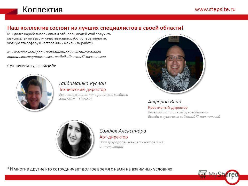 3 Коллектив www.stepsite.ru Наш коллектив состоит из лучших специалистов в своей области! Мы долго нарабатывали опыт и отбирали людей чтоб получить максимальную высоту качества наших работ, оперативность, уютную атмосферу и настроенный механизм работ