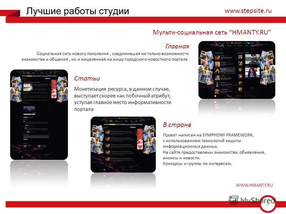 4 Лучшие работы студии www.stepsite.ru Мульти-социальная сеть HMANTY.RU Социальная сеть нового поколения, соединившая не только возможности знакомства и общения, но и нацеленная на нишу городского новостного портала Монетизация ресурса, в данном случ