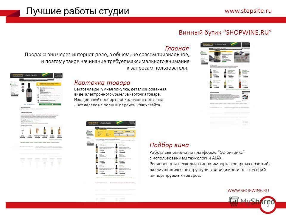 5 Лучшие работы студии www.stepsite.ru Винный бутик SHOPWINE.RU Продажа вин через интернет дело, в общем, не совсем тривиальное, и поэтому такое начинание требует максимального внимания к запросам пользователя. Бестселлеры, умная покупка, детализиров