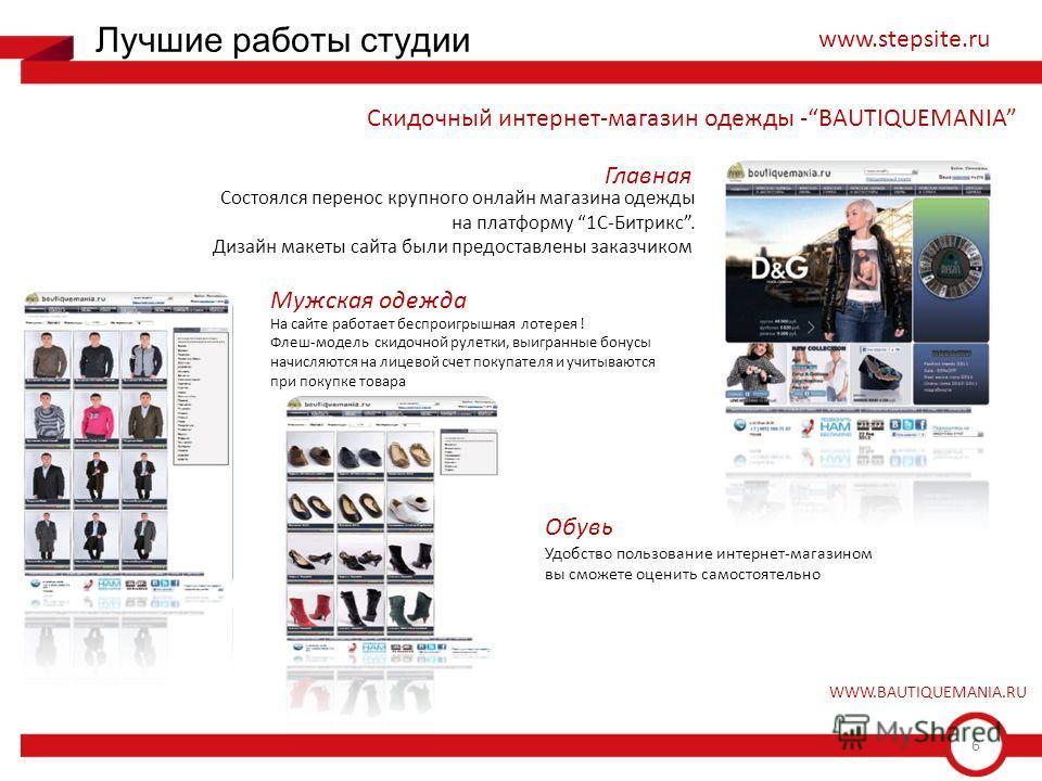 6 Лучшие работы студии www.stepsite.ru Скидочный интернет-магазин одежды -BAUTIQUEMANIA Состоялся перенос крупного онлайн магазина одежды на платформу 1С-Битрикс. Дизайн макеты сайта были предоставлены заказчиком На сайте работает беспроигрышная лоте