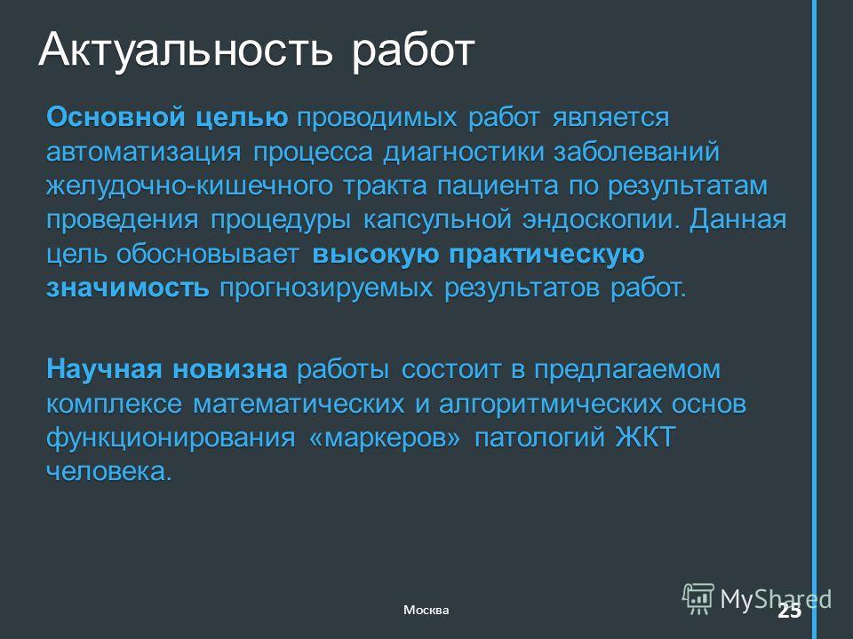 Актуальность работ Москва 25 Основной целью проводимых работ является автоматизация процесса диагностики заболеваний желудочно-кишечного тракта пациента по результатам проведения процедуры капсульной эндоскопии. Данная цель обосновывает высокую практ