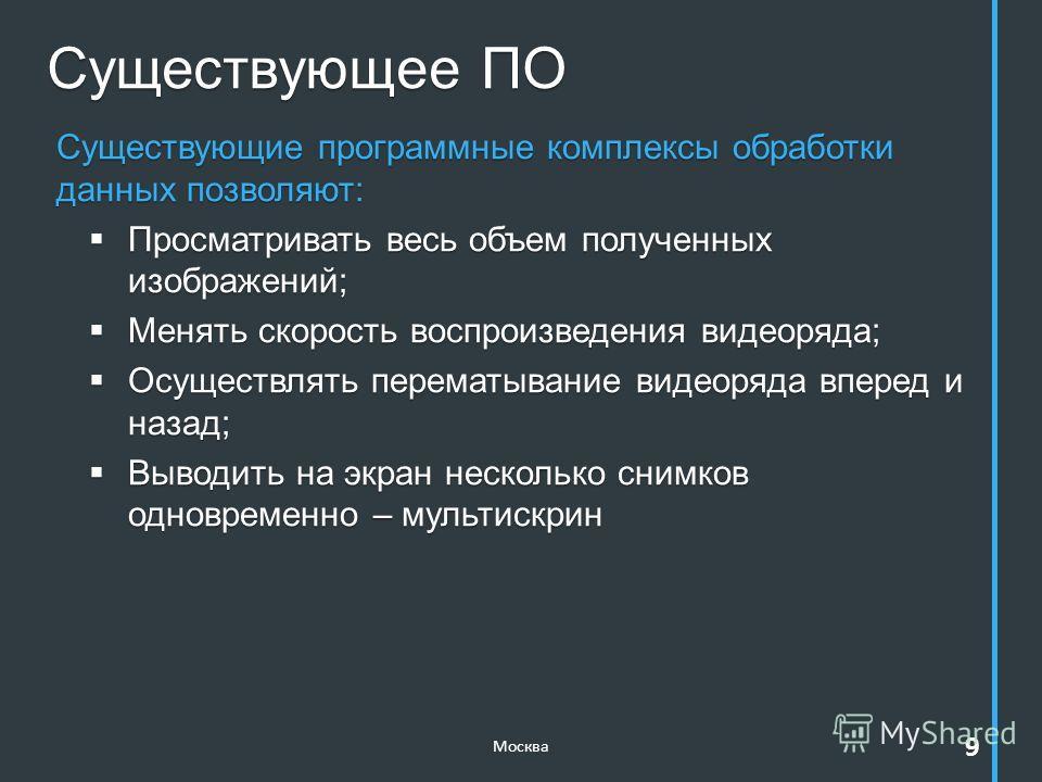 Существующее ПО Москва 9 Существующие программные комплексы обработки данных позволяют: Просматривать весь объем полученных изображений; Просматривать весь объем полученных изображений; Менять скорость воспроизведения видеоряда; Менять скорость воспр