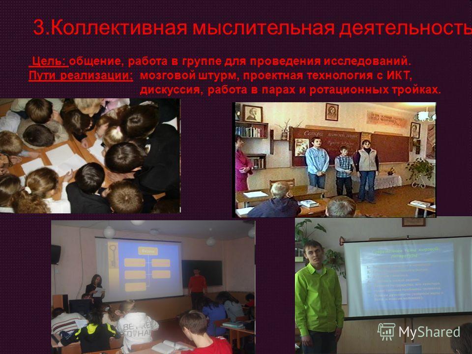 3.Коллективная мыслительная деятельность; Цель: общение, работа в группе для проведения исследований. Пути реализации: мозговой штурм, проектная технология с ИКТ, дискуссия, работа в парах и ротационных тройках.