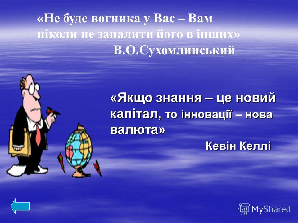 «Не буде вогника у Вас – Вам ніколи не запалити його в інших» В.О.Сухомлинський «Якщо знання – це новий капітал, то інновації – нова валюта» Кевін Келлі Кевін Келлі