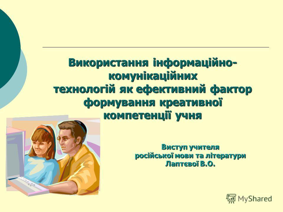 Використання інформаційно- комунікаційних технологій як ефективний фактор формування креативної компетенції учня Виступ учителя російської мови та літератури Лаптєвої В.О.