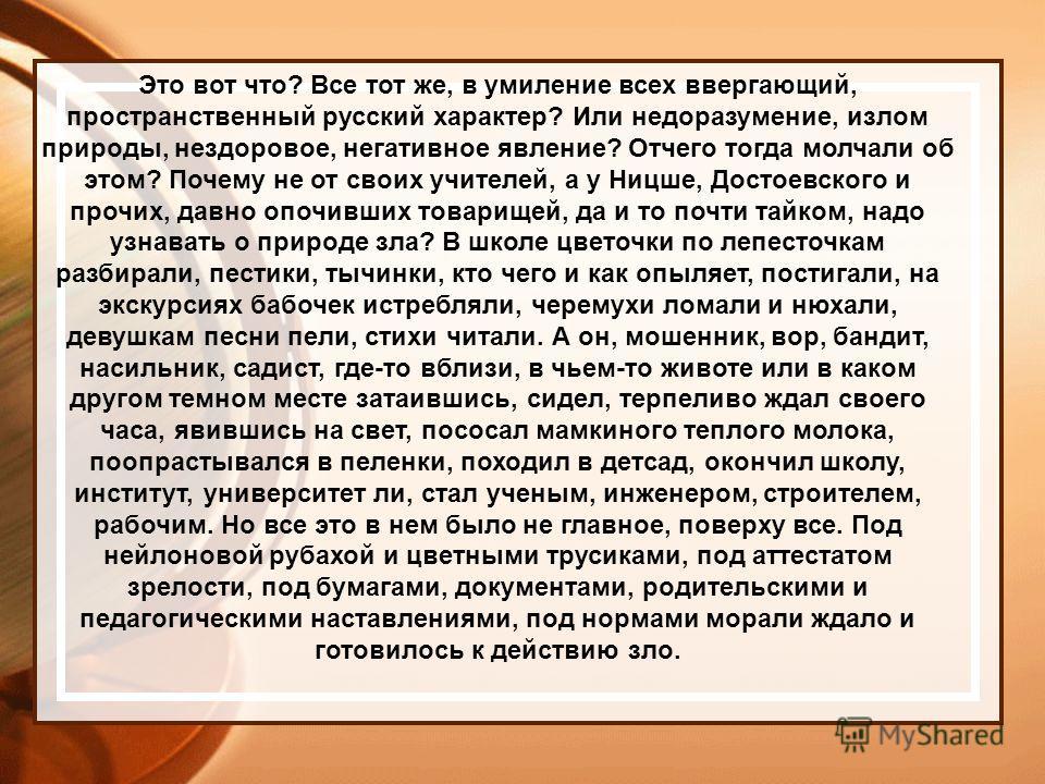 Это вот что? Все тот же, в умиление всех ввергающий, пространственный русский характер? Или недоразумение, излом природы, нездоровое, негативное явление? Отчего тогда молчали об этом? Почему не от своих учителей, а у Ницше, Достоевского и прочих, дав